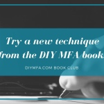 DIY MFA Book Club #9: Try a new technique from the DIY MFA book